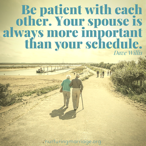 Be patient with each other. Your spouse is always more important than your schedule. #davewillis Check out this awesome marriage website!