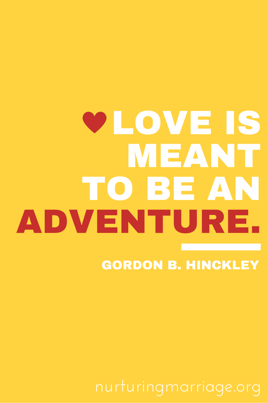 Love is meant to be an adventure. Gordon B. Hinckley - This website has TONS of marriage quotes. Love it.
