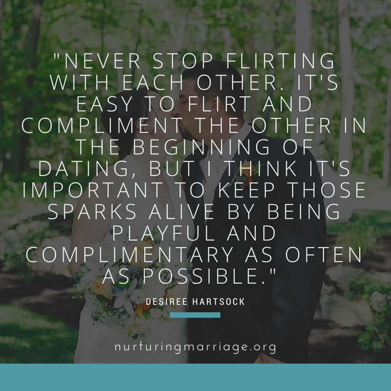 Never stop flirting with each other. It's easy to flirt and compliment the other in the beginning of dating, but I think it's important to keep those sparks alive by being playful and complimentary as often as possible. Love this website!