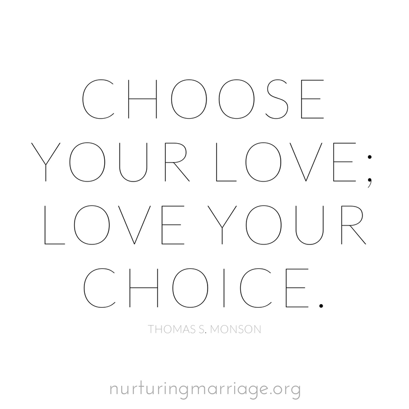Choose your love; love your choice. Thomas S. Monson