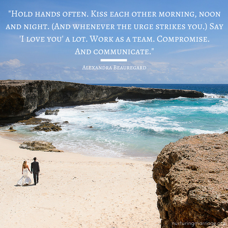 Hold hands often. Kiss each other morning, noon and night. (And whenever the urge strikes you.) Say 'I love you' a lot. Work as a team. Compromise. And communicate. (so many awesome marriage quotes! love this website!)