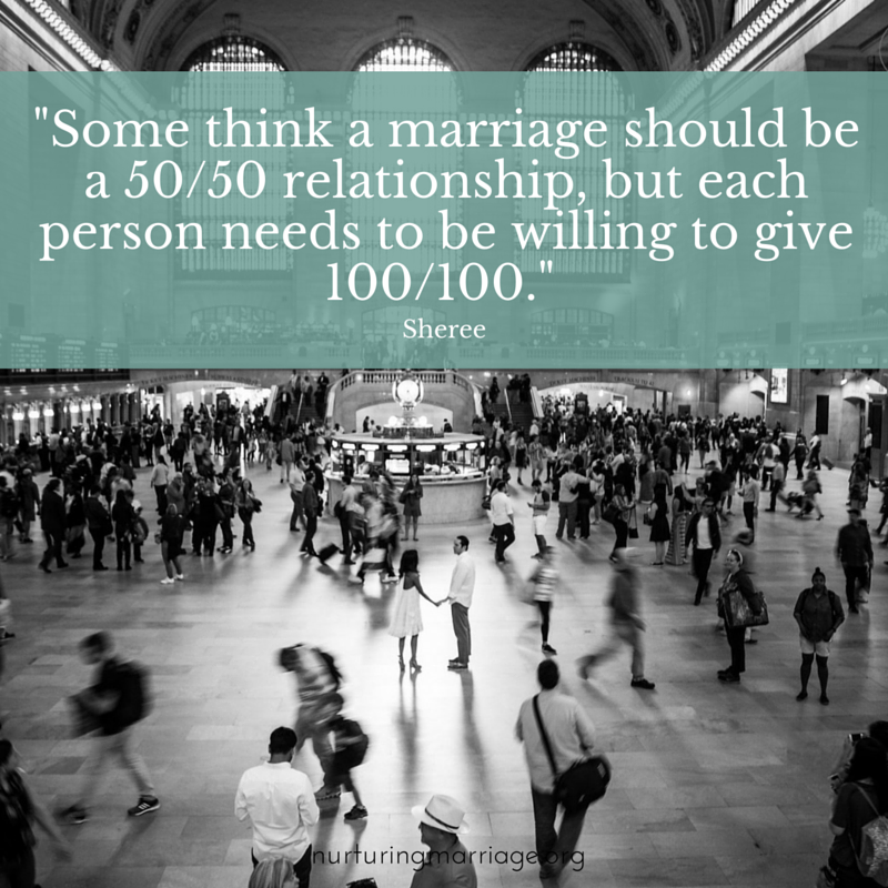 Some think a marriage should be a 50/50 relationship, but each person needs to be willing to give 100/100. - Sheree nurturingmarriage.org