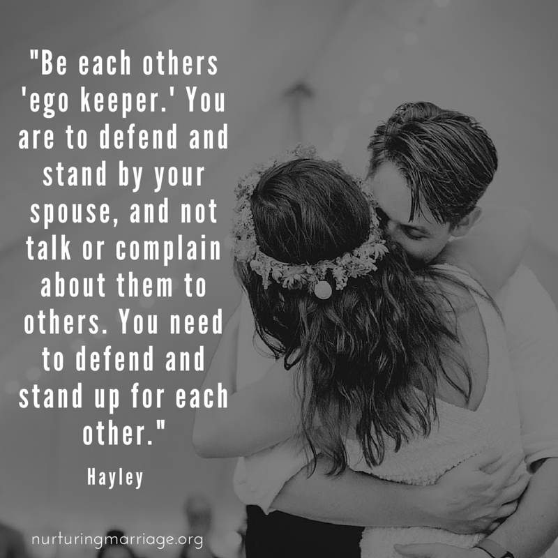 Be each other's 'ego keeper.' You are to defend and stand by your spouse, and not talk or complain about them to others. You need to defend and stand up for each other. Marriage quotes heaven over here!