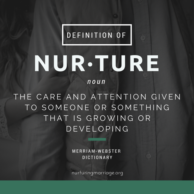 The definition of nurture. The care and attention given to someone or something that is growing or developing. This website is so grate - all about nurturing marriage! Check it out.