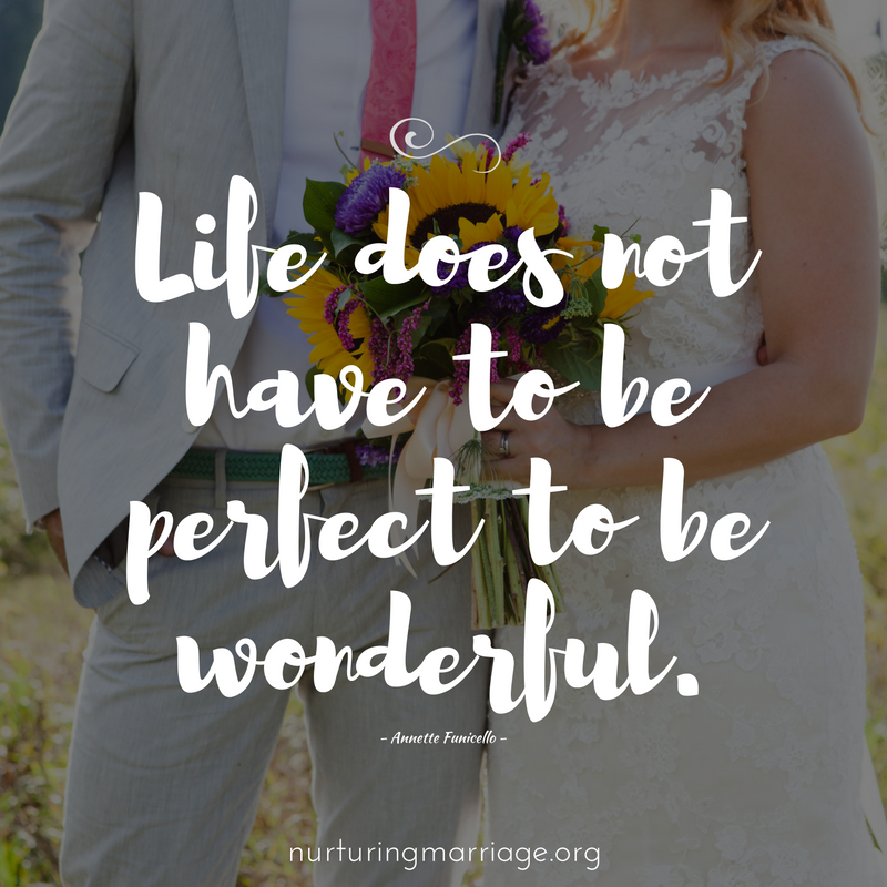 Life does not have to be perfect to be wonderful.  (marriage quotes!)