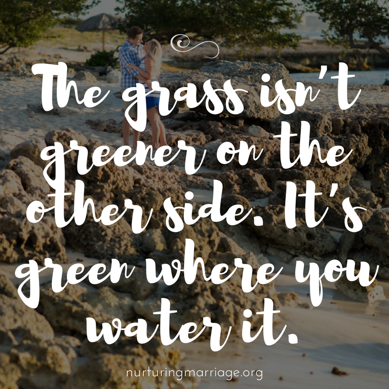 The grass isn't greener on the other side. It's green where you water it.