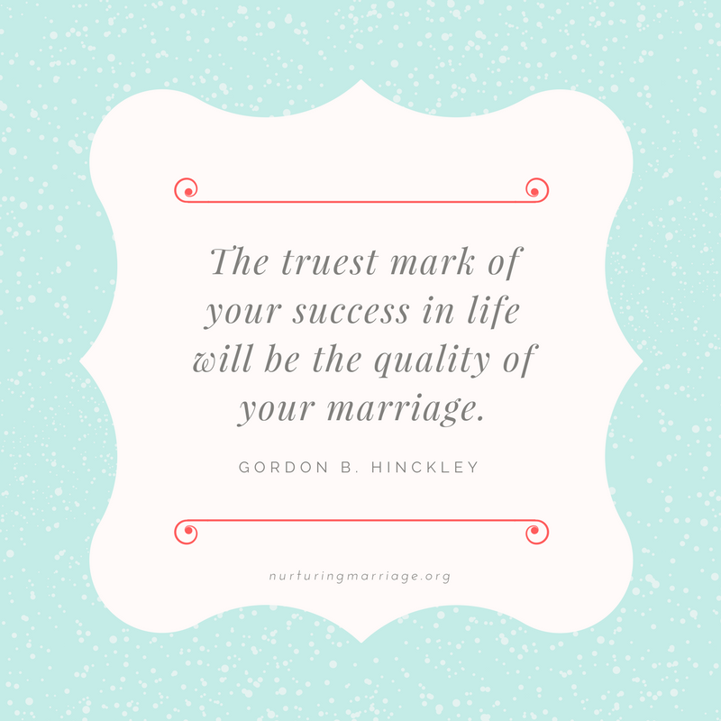 The truest mark of your success in life will be the quality of your marriage. Gordon B. Hinckley #quotes #nurturingmarriage